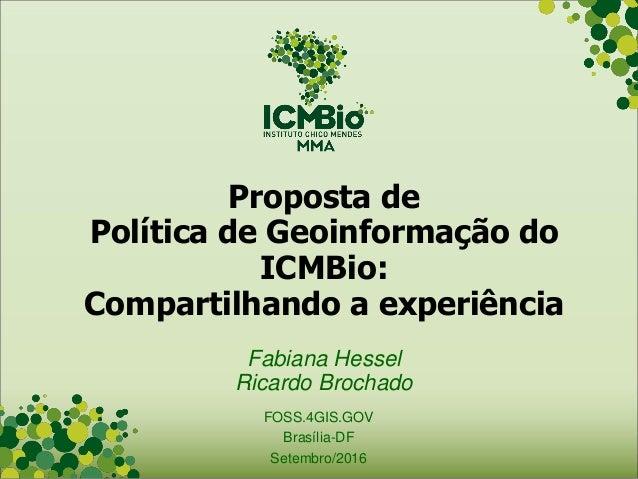 Proposta de Política de Geoinformação do ICMBio: Compartilhando a experiência Fabiana Hessel Ricardo Brochado FOSS.4GIS.GO...