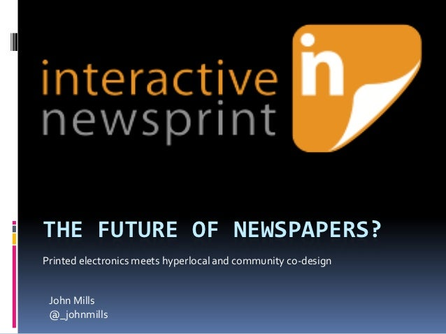 THE FUTURE OF NEWSPAPERS?Printed electronics meets hyperlocal and community co-design John Mills @_johnmills