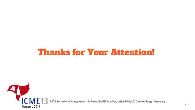 13th International Congress on Mathematical Education, July 24-31, 2016 in Hamburg - Germany Thanks for Your Attention!