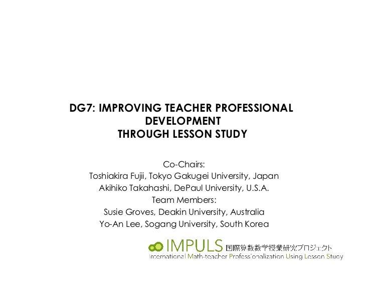 DG7: IMPROVING TEACHER PROFESSIONAL            DEVELOPMENT        THROUGH LESSON STUDY                        Co-Chairs:  ...