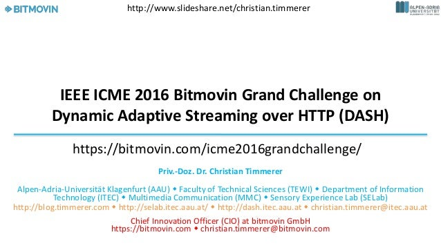 IEEE ICME 2016 Bitmovin Grand Challenge on Dynamic Adaptive Streaming over HTTP (DASH) Priv.-Doz. Dr. Christian Timmerer A...