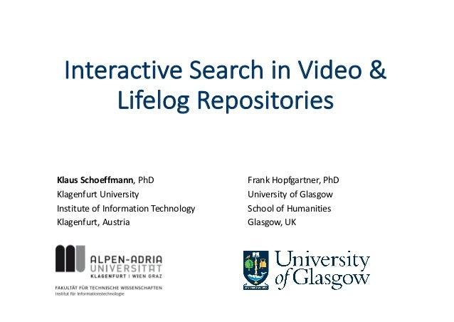 Interactive	Search	in	Video	&	 Lifelog Repositories Klaus	Schoeffmann,	PhD Klagenfurt	University Institute	of Information	...