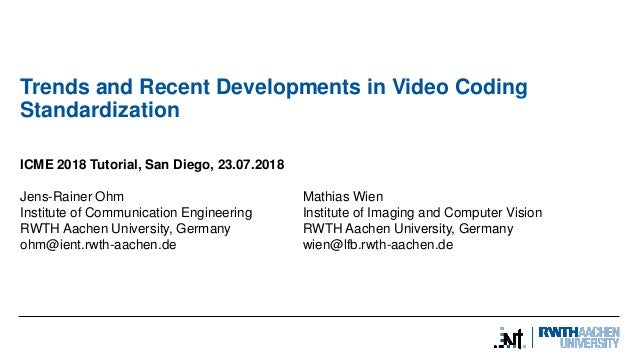 Trends and Recent Developments in Video Coding Standardization ICME 2018 Tutorial, San Diego, 23.07.2018 Jens-Rainer Ohm M...