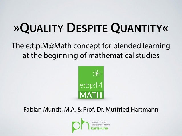 »QUALITY DESPITE QUANTITY« Fabian Mundt, M.A. & Prof. Dr. Mutfried Hartmann The e:t:p:M@Math concept for blended learning ...