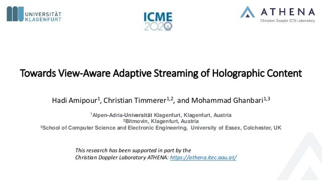 Towards View-Aware Adaptive Streaming of Holographic Content Hadi Amipour1, Christian Timmerer1,2, and Mohammad Ghanbari1,...