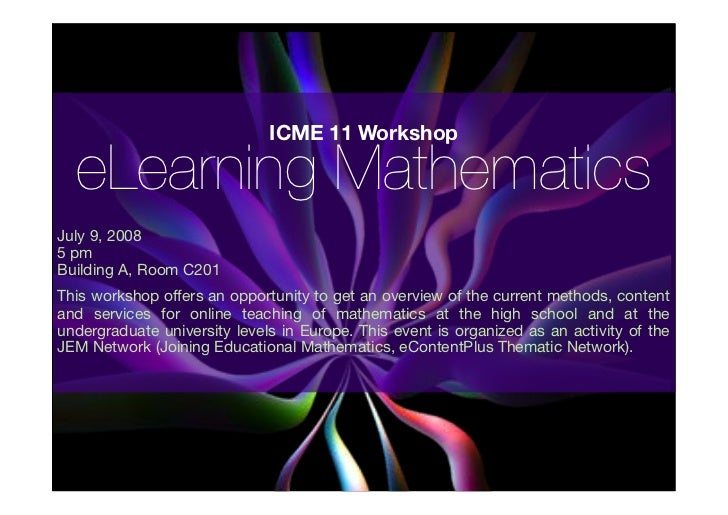 ICME 11 Workshop    eLearning Mathematics July 9, 2008 5 pm Building A, Room C201 This workshop offers an opportunity to g...