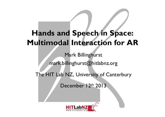 Hands and Speech in Space: Multimodal Interaction for AR Mark Billinghurst mark.billinghurst@hitlabnz.org The HIT Lab NZ, ...