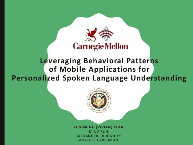 Leveraging Behavioral Patterns of Mobile Applications for Personalized Spoken Language Understanding YUN-NUNG (VIVIAN) CHE...