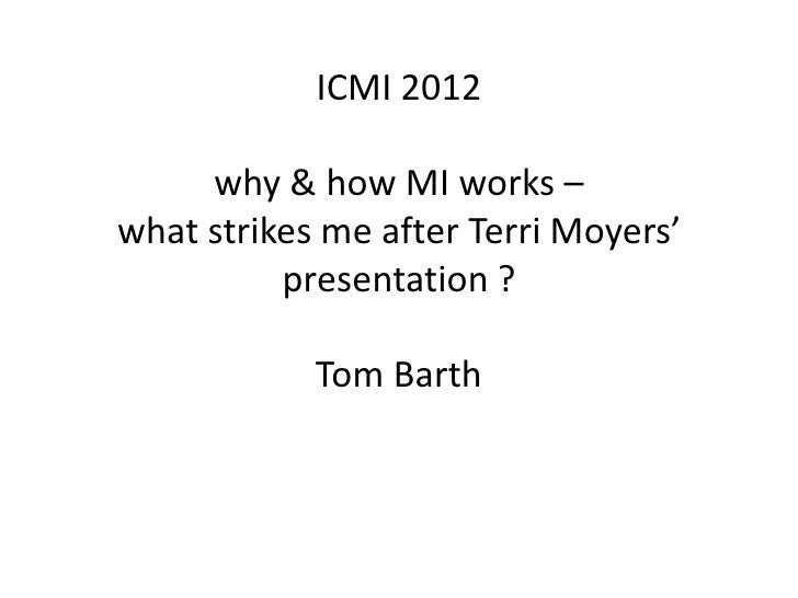 ICMI 2012     why & how MI works –what strikes me after Terri Moyers'          presentation ?            Tom Barth