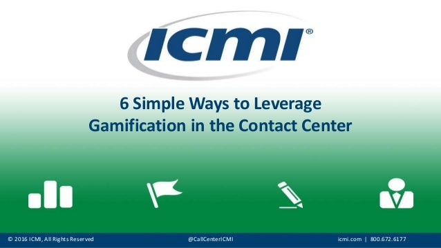 © 2016 ICMI, All Rights Reserved @CallCenterICMI icmi.com | 800.672.6177 6 Simple Ways to Leverage Gamification in the Con...