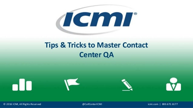 © 2016 ICMI, All Rights Reserved @CallCenterICMI icmi.com | 800.672.6177 Tips & Tricks to Master Contact Center QA