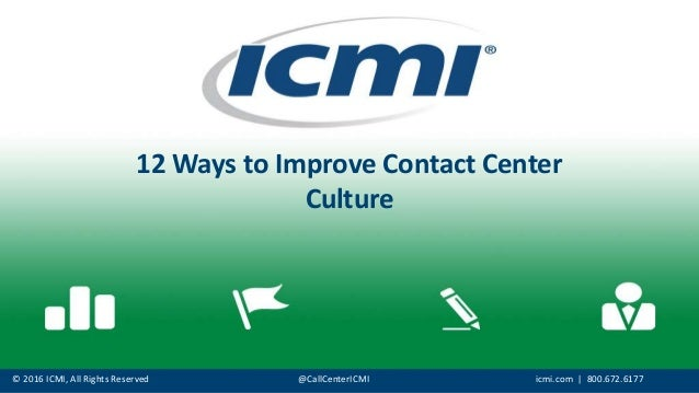 © 2016 ICMI, All Rights Reserved @CallCenterICMI icmi.com | 800.672.6177 12 Ways to Improve Contact Center Culture