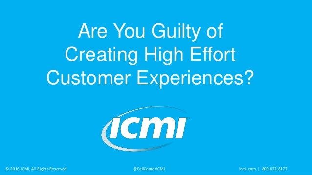 © 2016 ICMI, All Rights Reserved @CallCenterICMI icmi.com | 800.672.6177 Are You Guilty of Creating High Effort Customer E...