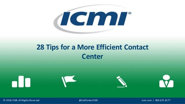 © 2016 ICMI, All Rights Reserved @CallCenterICMI icmi.com | 800.672.6177 28 Tips for a More Efficient Contact Center