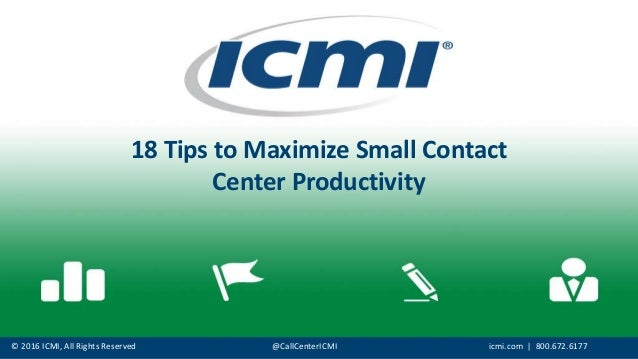© 2016 ICMI, All Rights Reserved @CallCenterICMI icmi.com | 800.672.6177 18 Tips to Maximize Small Contact Center Producti...