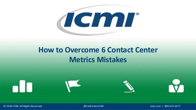 © 2016 ICMI, All Rights Reserved @CallCenterICMI icmi.com | 800.672.6177 How to Overcome 6 Contact Center Metrics Mistakes