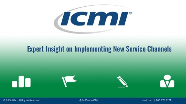 ©	   2016	   ICMI,	   All	   Rights	   Reserved @CallCenterICMI icmi.com |	   	   800.672.6177 Expert Insight on Implement...