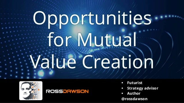 Opportunities for Mutual Value Creation ▪ Futurist ▪ Strategy advisor ▪ Author @rossdawson