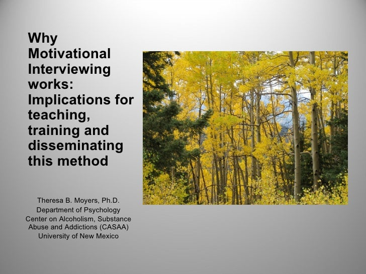 WhyMotivationalInterviewingworks:Implications forteaching,training anddisseminatingthis method   Theresa B. Moyers, Ph.D. ...