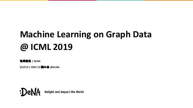 Machine Learning on Graph Data @ ICML 2019 亀澤諒亮 / DeNA ICLR'19 / ICML'19 読み会 @DeNA