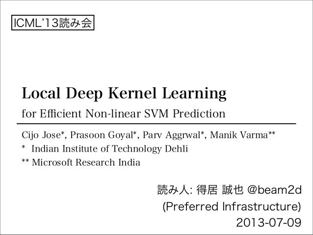 Local Deep Kernel Learning for Efficient Non-linear SVM Prediction 読み人: 得居 誠也 @beam2d (Preferred Infrastructure) 2013-07-09 ...