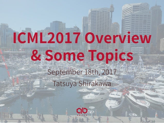 ICML2017 Overview & Some Topics September 18th, 2017 Tatsuya Shirakawa