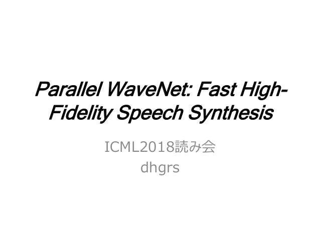 Parallel WaveNet: Fast High- Fidelity Speech Synthesis ICML2018読み会 dhgrs