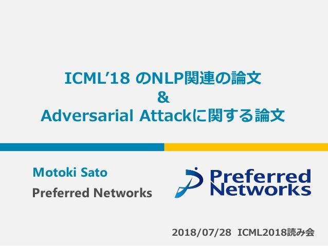 ICML'18 のNLP関連の論文 & Adversarial Attackに関する論文 Motoki Sato 2018/07/28 ICML2018読み会 Preferred Networks