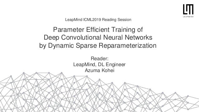 Parameter Efficient Training of Deep Convolutional Neural Networks by Dynamic Sparse Reparameterization Reader: LeapMind, ...
