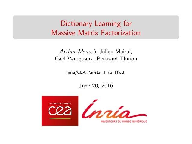Dictionary Learning for Massive Matrix Factorization Arthur Mensch, Julien Mairal, Ga¨el Varoquaux, Bertrand Thirion Inria...