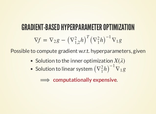 GRADIENT-BASED HYPERPARAMETER OPTIMIZATION ∇f = g − g∇2 ( h)∇2 1,2 T ( h)∇2 1 −1 ∇1 Possible to compute gradient w.r.t. hy...