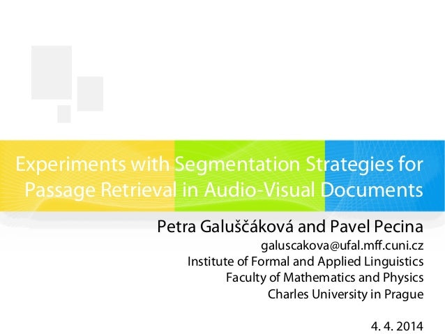 Experiments with Segmentation Strategies for Passage Retrieval in Audio-Visual Documents Petra Galuščáková and Pavel Pecin...
