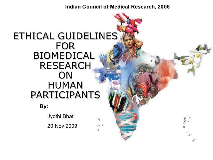 ETHICAL GUIDELINES FOR BIOMEDICAL  RESEARCH ON HUMAN PARTICIPANTS By: Jyothi Bhat  20 Nov 2009 Indian Council of Medical R...