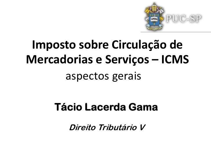 Imposto sobre Circulação deMercadorias e Serviços – ICMS      aspectos gerais     Tácio Lacerda Gama       Direito Tributá...