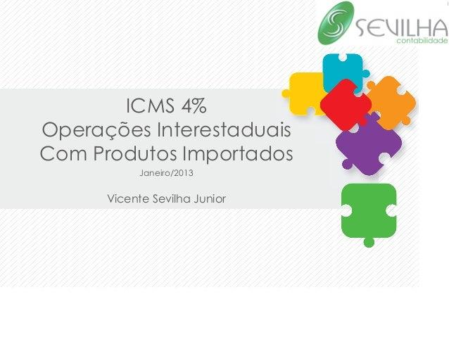ICMS 4%Operações InterestaduaisCom Produtos Importados            Janeiro/2013                        Vicente Sevilha ...