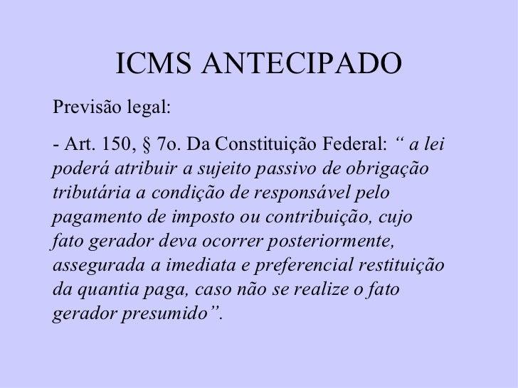 """ICMS ANTECIPADO Previsão legal: - Art. 150,  § 7o. Da Constituição Federal:  """" a lei poderá atribuir a sujeito passivo de ..."""