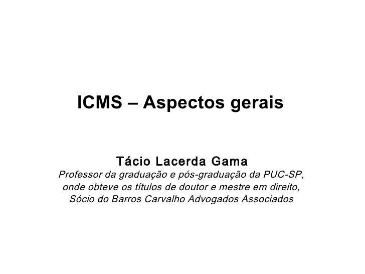 ICMS – Aspectos gerais            Tácio Lacerda GamaProfessor da graduação e pós-graduação da PUC-SP, onde obteve os títul...