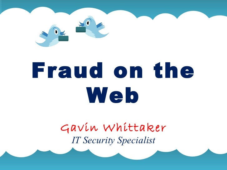 Fraud on the Web Gavin Whittaker IT Security Specialist A summary of this goal will be stated here that is clarifying and ...