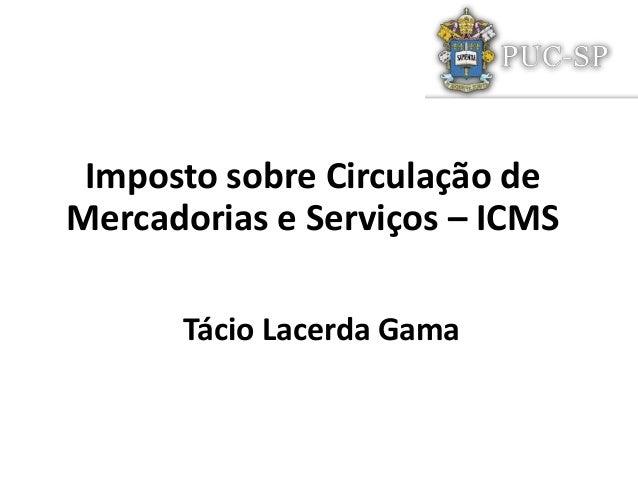 Tácio Lacerda GamaImposto sobre Circulação deMercadorias e Serviços – ICMS