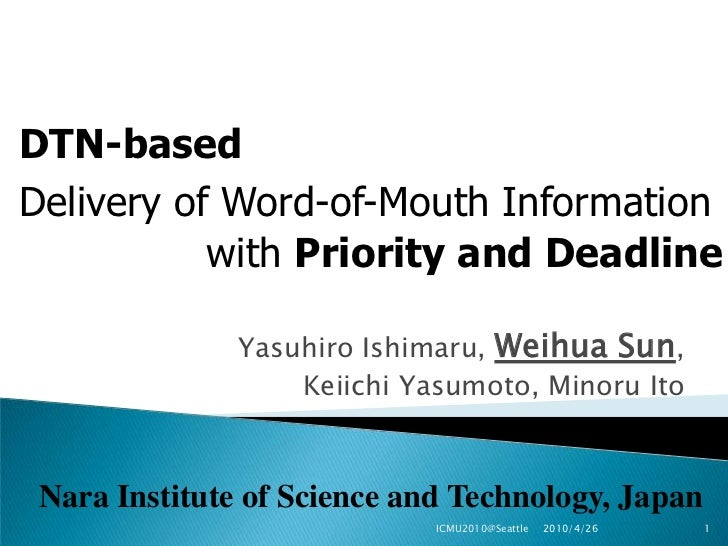 DTN-based<br />Delivery of Word-of-Mouth Information<br />with Priority and Deadline<br />Yasuhiro Ishimaru, Weihua Sun, <...