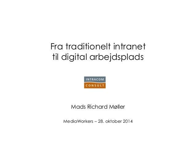 Fra traditionelt intranet til digital arbejdsplads  Mads Richard Møller  MediaWorkers – 28. oktober 2014