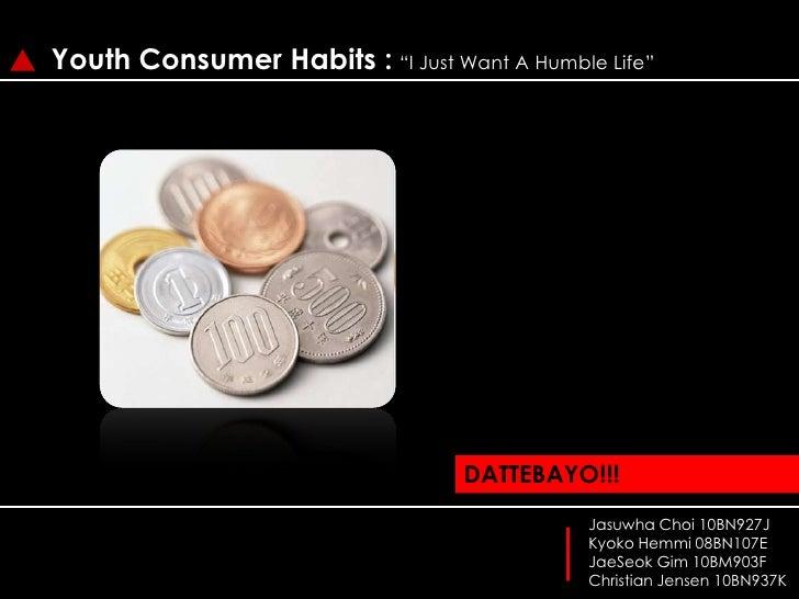 "Youth Consumer Habits :""I Just Want A Humble Life"" DATTEBAYO!!! JasuwhaChoi 10BN927J Kyoko Hemmi 08BN107E JaeSeok Gim 10BM..."