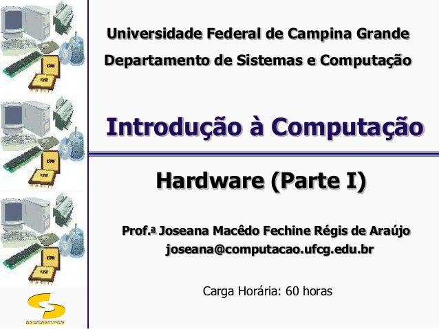 DSC/CEEI/UFCG Hardware (Parte I) Prof.a Joseana Macêdo Fechine Régis de Araújo joseana@computacao.ufcg.edu.br Carga Horári...