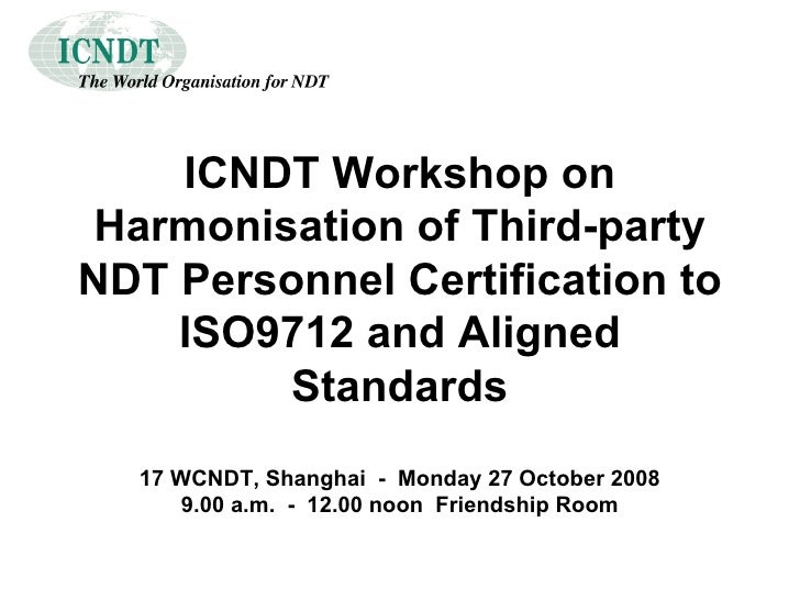 ICNDT Workshop on Harmonisation of Third-party NDT Personnel Certification to ISO9712 and Aligned Standards 17 WCNDT, Shan...