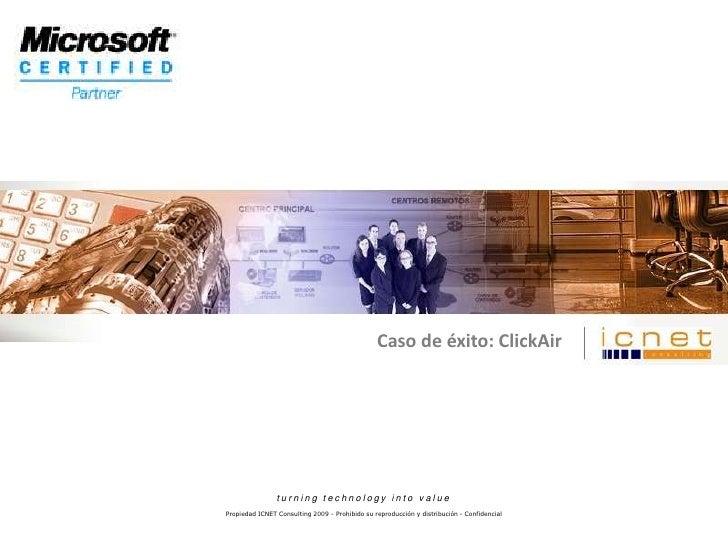 Caso de éxito: ClickAir<br />turning technology into value<br />Propiedad ICNET Consulting 2009 - Prohibido su reproducció...