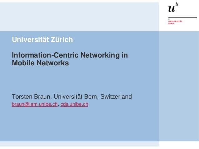 Universität ZürichInformation-Centric Networking inMobile NetworksTorsten Braun, Universität Bern, Switzerlandbraun@iam.un...