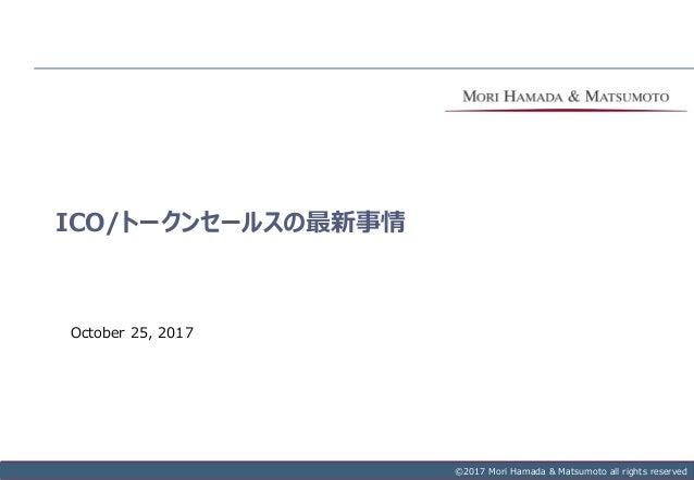 Copyright © 2017 Mori Hamada & Matsumoto All rights reserved.‐ 0‐ ©2013 Mori Hamada & Matsumoto all rights reserved ICO/トー...