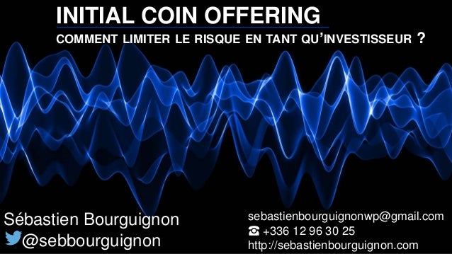INITIAL COIN OFFERING COMMENT LIMITER LE RISQUE EN TANT QU'INVESTISSEUR ? Sébastien Bourguignon @sebbourguignon sebastienb...