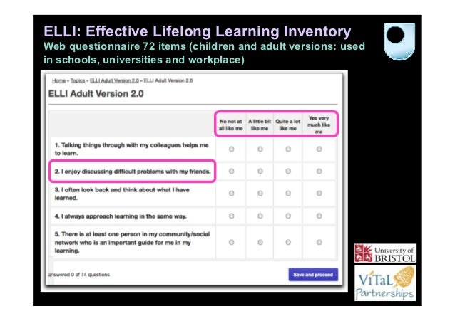 ELLI: Effective Lifelong Learning InventoryWeb questionnaire 72 items (children and adult versions: usedin schools, univer...