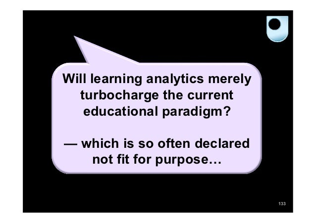 Will learning analytics merely  turbocharge the current   educational paradigm?— which is so often declared   not fit for ...
